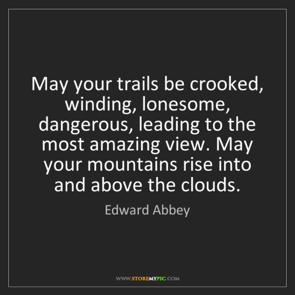 Edward Abbey: May your trails be crooked, winding, lonesome, dangerous,...