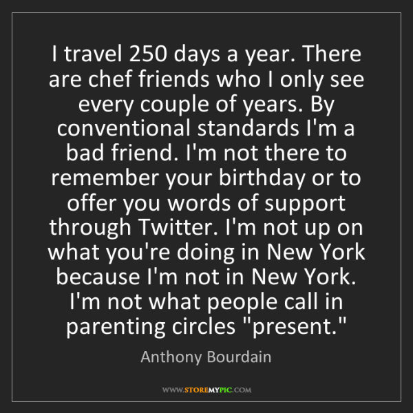 Anthony Bourdain: I travel 250 days a year. There are chef friends who...