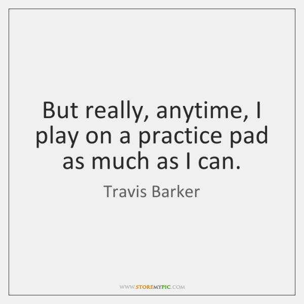 But really, anytime, I play on a practice pad as much as ...