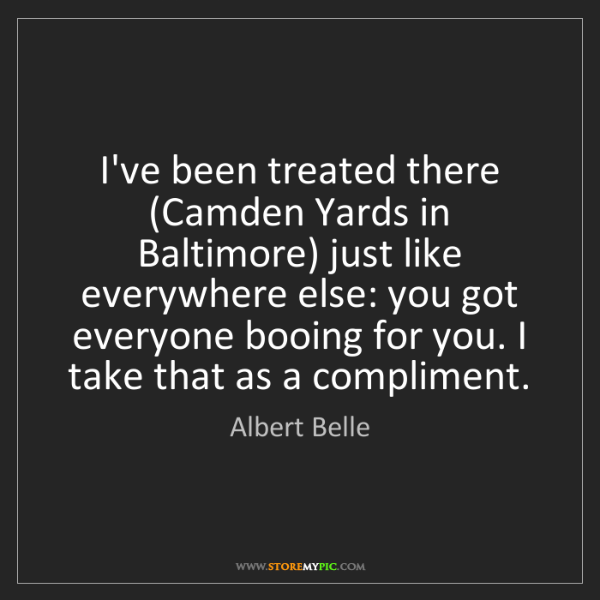Albert Belle: I've been treated there (Camden Yards in Baltimore) just...