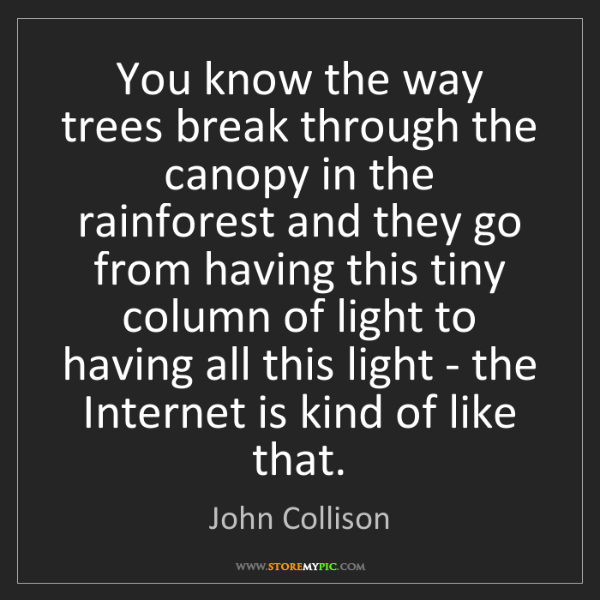 John Collison: You know the way trees break through the canopy in the...