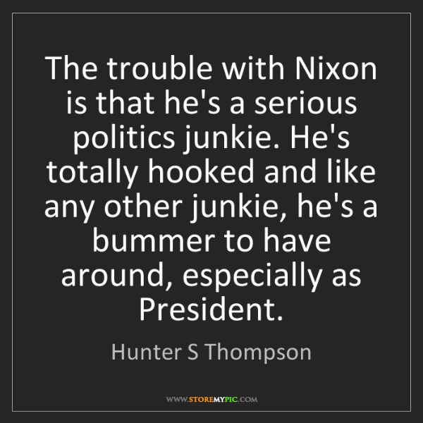 Hunter S Thompson: The trouble with Nixon is that he's a serious politics...