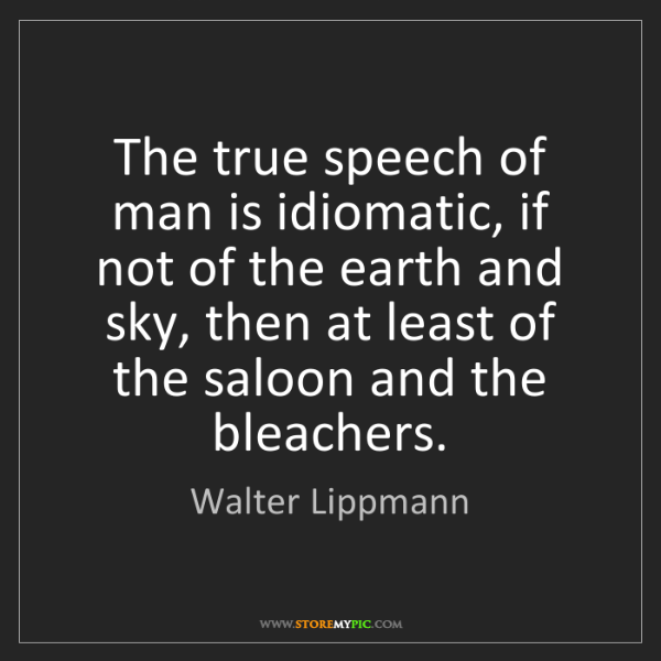 Walter Lippmann: The true speech of man is idiomatic, if not of the earth...