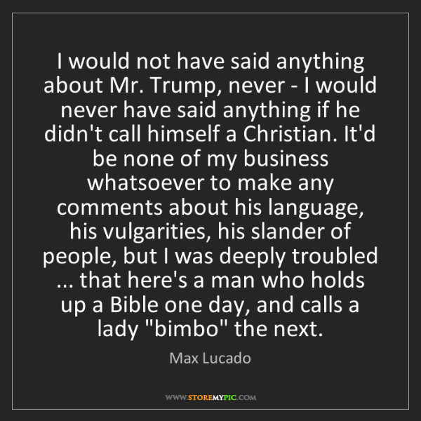 Max Lucado: I would not have said anything about Mr. Trump, never...