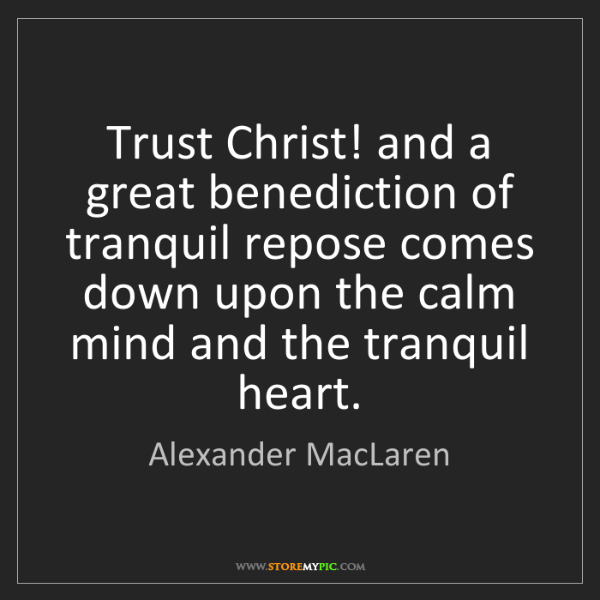 Alexander MacLaren: Trust Christ! and a great benediction of tranquil repose...