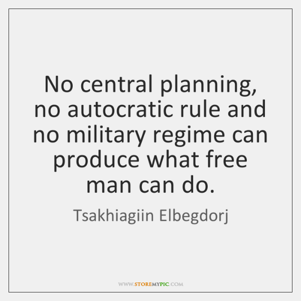No central planning, no autocratic rule and no military regime can produce ...