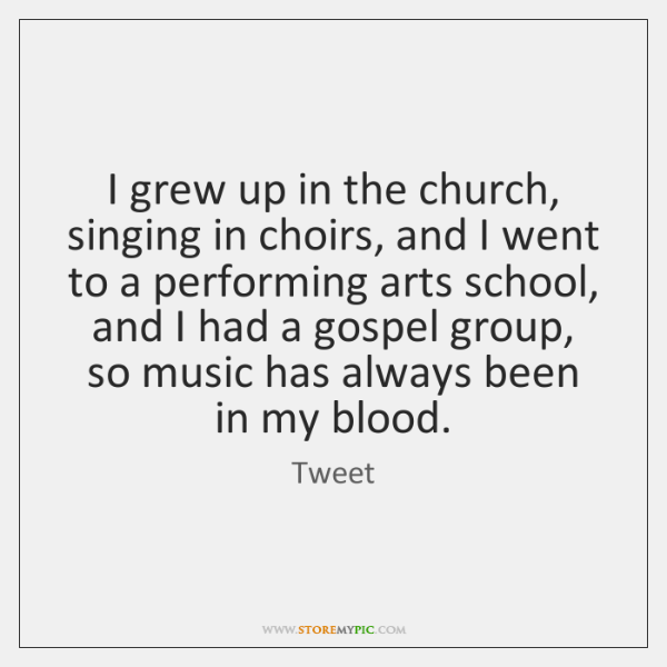 I grew up in the church, singing in choirs, and I went ...