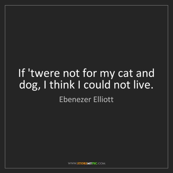 Ebenezer Elliott: If 'twere not for my cat and dog, I think I could not...
