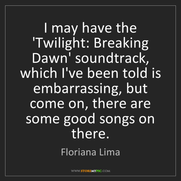 Floriana Lima: I may have the 'Twilight: Breaking Dawn' soundtrack,...
