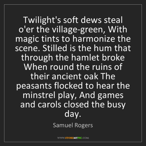 Samuel Rogers: Twilight's soft dews steal o'er the village-green, With...