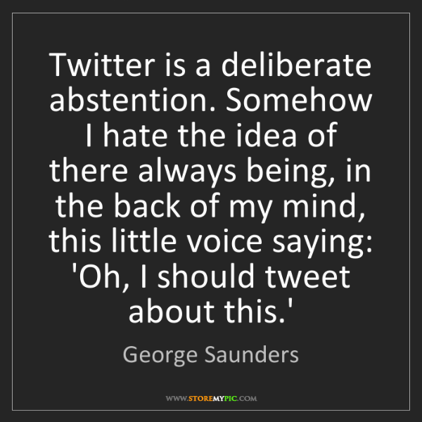 George Saunders: Twitter is a deliberate abstention. Somehow I hate the...