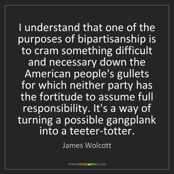 James Wolcott: I understand that one of the purposes of bipartisanship...