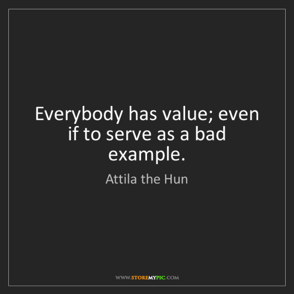 Attila the Hun: Everybody has value; even if to serve as a bad example.