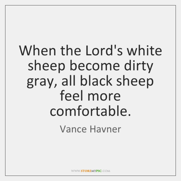 When the Lord's white sheep become dirty gray, all black sheep feel ...