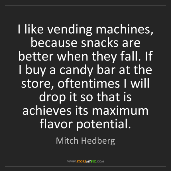 Mitch Hedberg: I like vending machines, because snacks are better when...