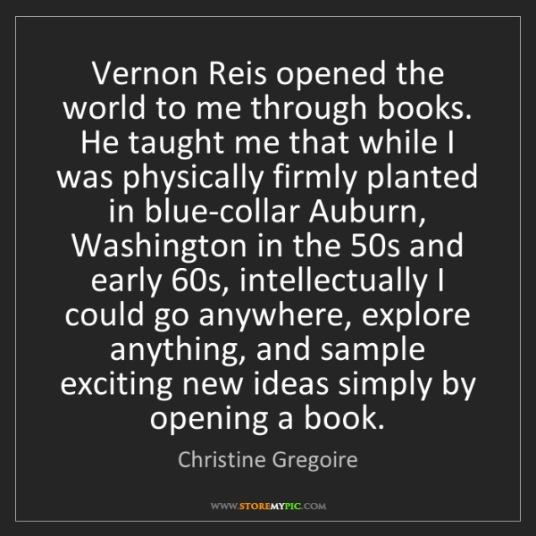 Christine Gregoire: Vernon Reis opened the world to me through books. He...