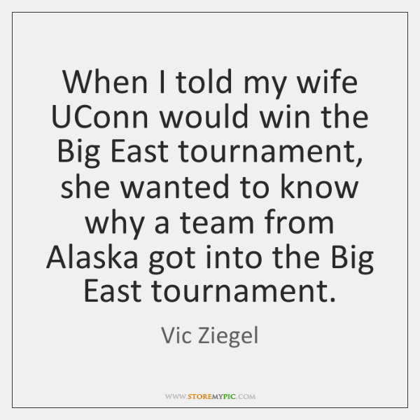 When I told my wife UConn would win the Big East tournament, ...