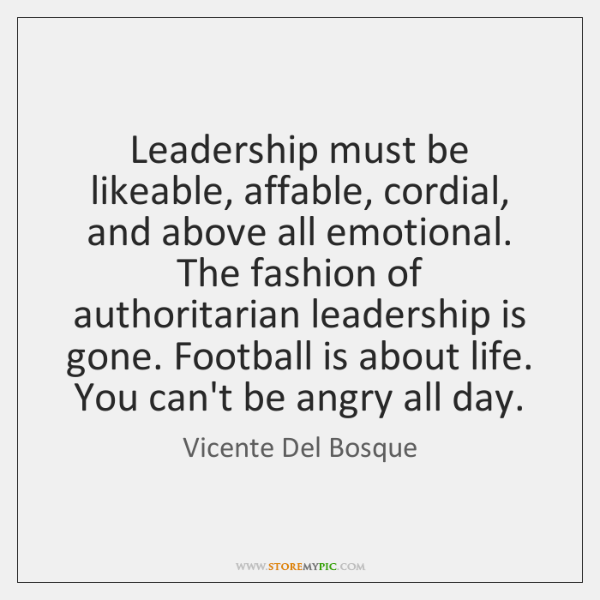 Leadership must be likeable, affable, cordial, and above all emotional. The fashion ...