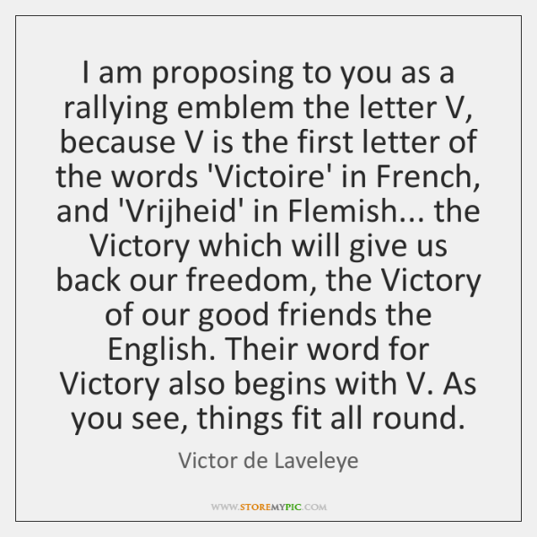 I am proposing to you as a rallying emblem the letter V, ...