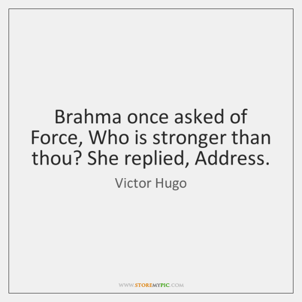 Brahma once asked of Force, Who is stronger than thou? She replied, ...