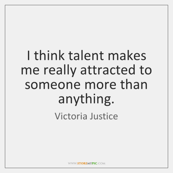 I think talent makes me really attracted to someone more than anything.