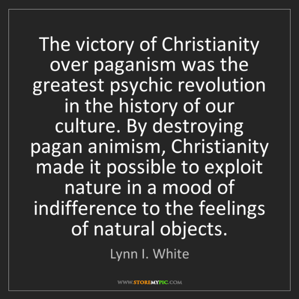 Lynn I. White: The victory of Christianity over paganism was the greatest...