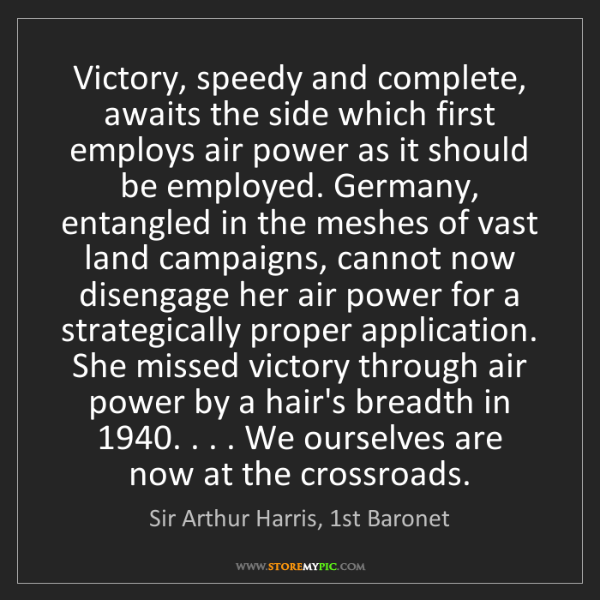 Sir Arthur Harris, 1st Baronet: Victory, speedy and complete, awaits the side which first...
