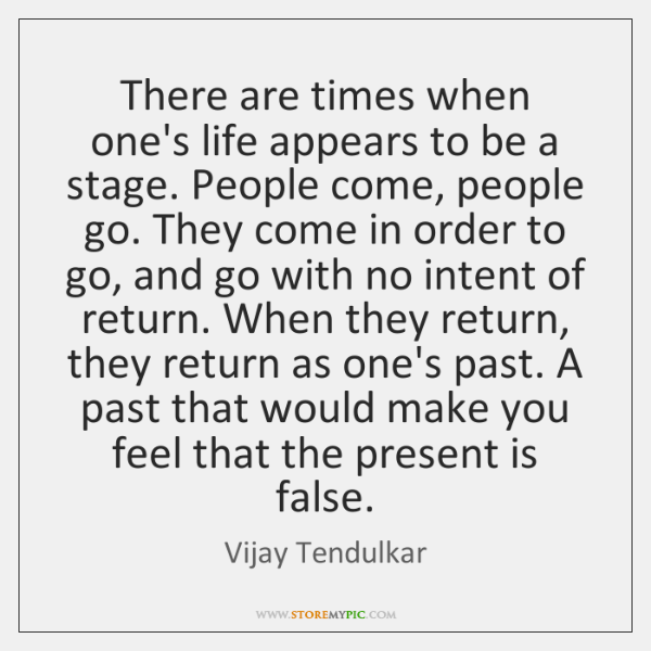 There are times when one's life appears to be a stage. People ...