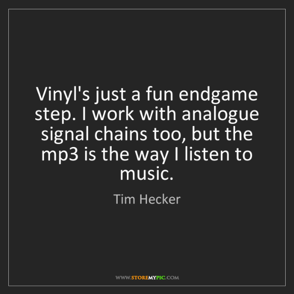 Tim Hecker: Vinyl's just a fun endgame step. I work with analogue...