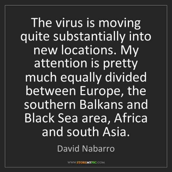 David Nabarro: The virus is moving quite substantially into new locations....