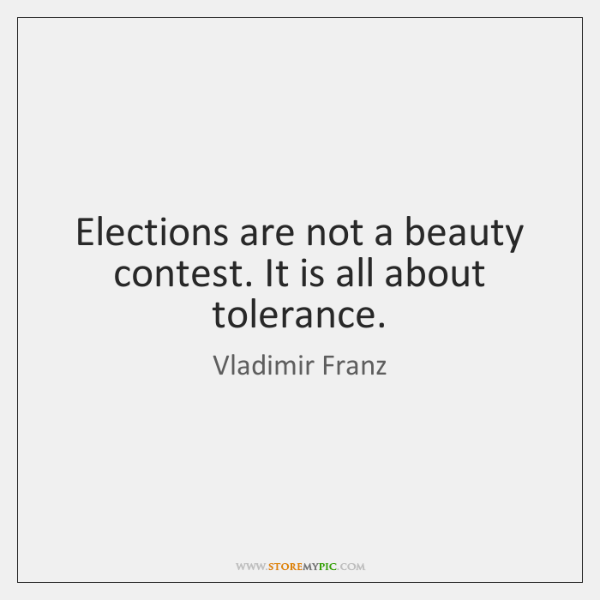 Elections are not a beauty contest. It is all about tolerance.