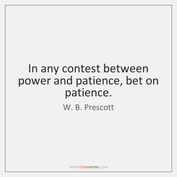 In any contest between power and patience, bet on patience.