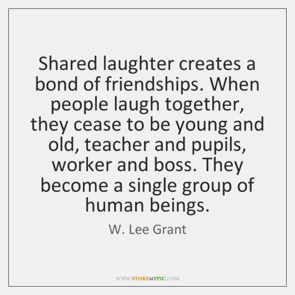 Shared laughter creates a bond of friendships. When people laugh together, they ...