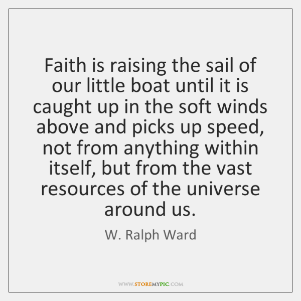 Faith is raising the sail of our little boat until it is ...