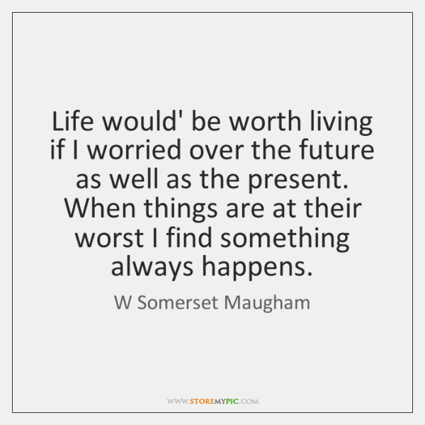 Life Would Be Worth Living If I Worried Over The Future As