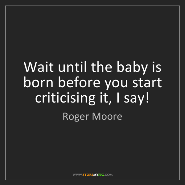 Roger Moore: Wait until the baby is born before you start criticising...