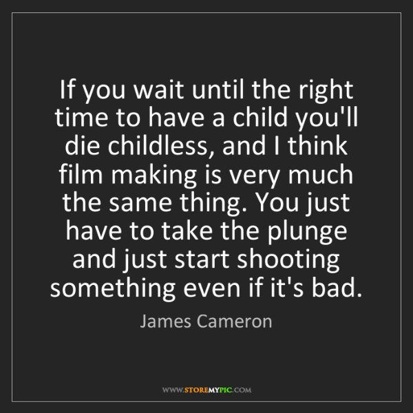 James Cameron: If you wait until the right time to have a child you'll...