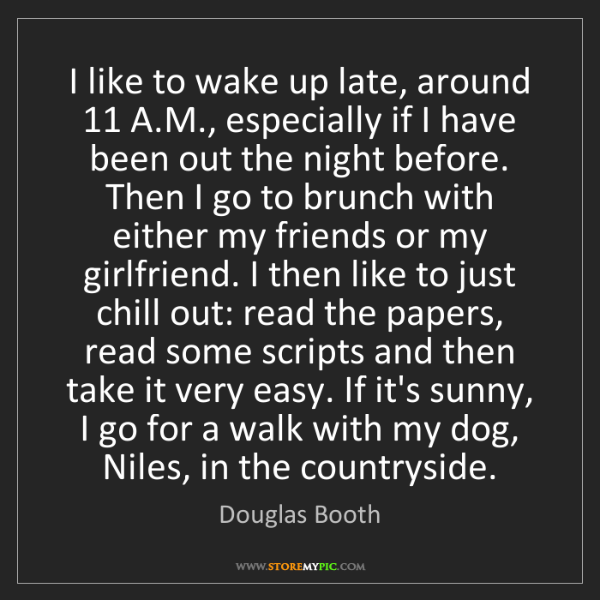 Douglas Booth: I like to wake up late, around 11 A.M., especially if...