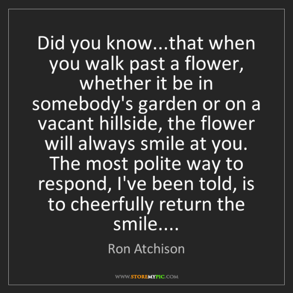 Ron Atchison: Did you know...that when you walk past a flower, whether...