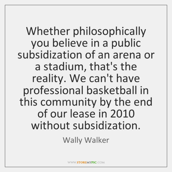 Whether philosophically you believe in a public subsidization of an arena or ...