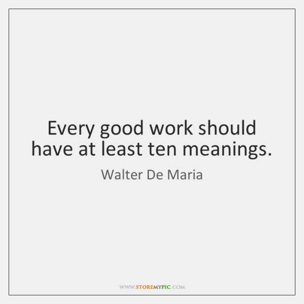Every good work should have at least ten meanings.