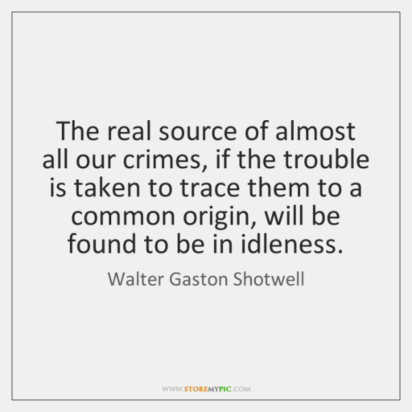 The real source of almost all our crimes, if the trouble is ...