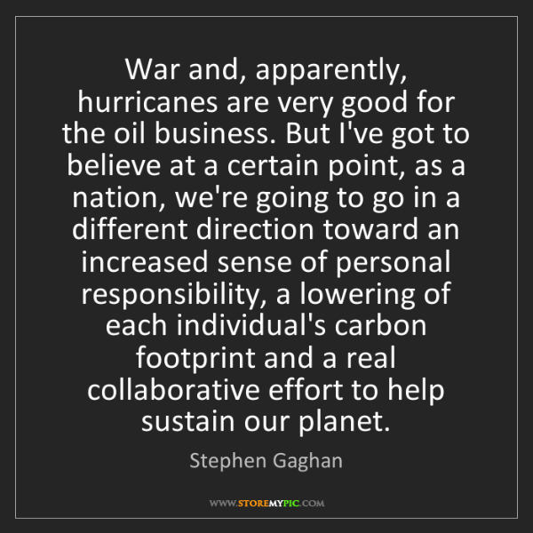 Stephen Gaghan: War and, apparently, hurricanes are very good for the...