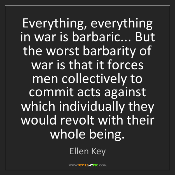 Ellen Key: Everything, everything in war is barbaric... But the...