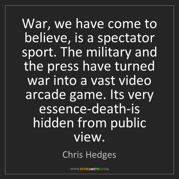 Chris Hedges: War, we have come to believe, is a spectator sport. The...