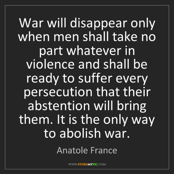 Anatole France: War will disappear only when men shall take no part whatever...