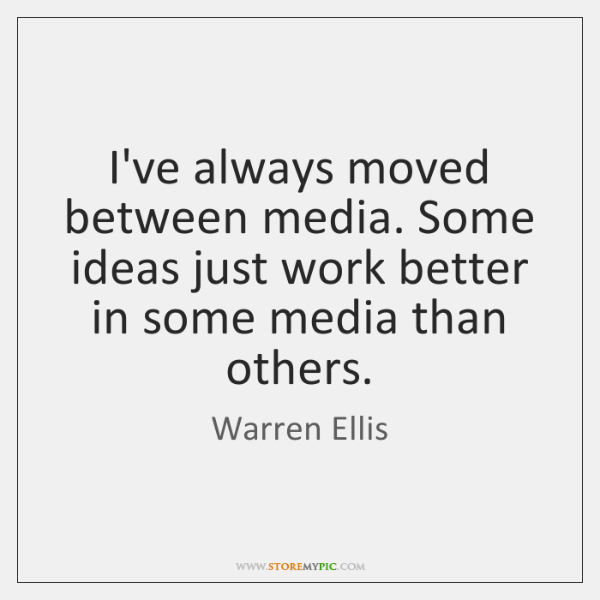 I've always moved between media. Some ideas just work better in some ...
