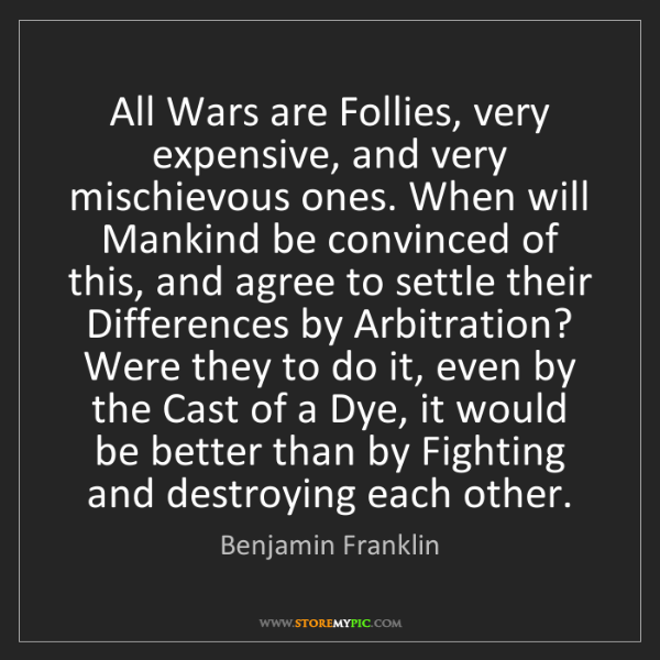 Benjamin Franklin: All Wars are Follies, very expensive, and very mischievous...