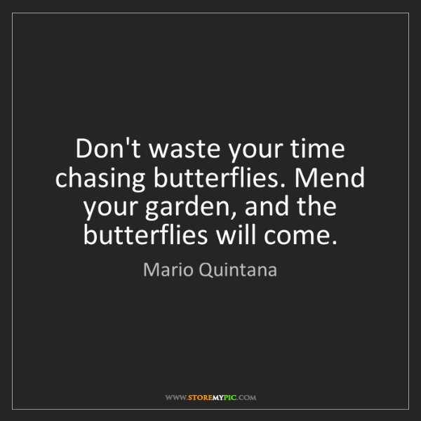 Mario Quintana: Don't waste your time chasing butterflies. Mend your...