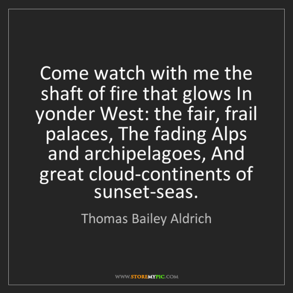 Thomas Bailey Aldrich: Come watch with me the shaft of fire that glows In yonder...